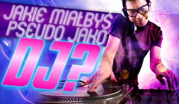 Jakie miałbyś pseudo jako DJ?