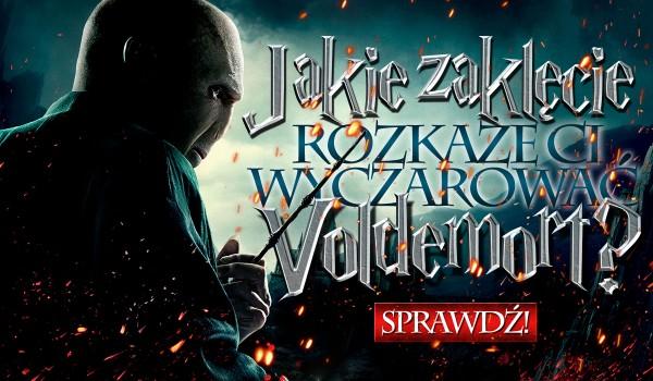 Jakie zaklęcie rozkaże wyczarować Ci Lord Voldemort?