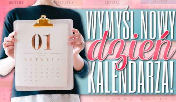 Wymyśl nowy dzień kalendarza!