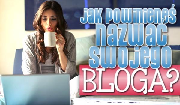 Jak powinieneś nazwać swojego bloga?