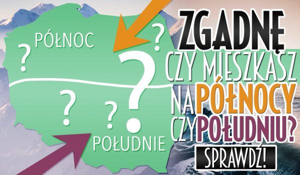 Zgadnę, czy mieszkasz na północy czy południu Polski!