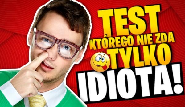 Test, którego nie zda tylko idiota!