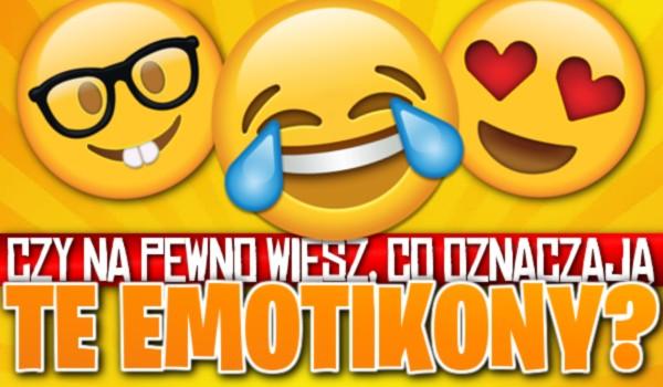 Czy na pewno wiesz, co oznaczają te emotikony?