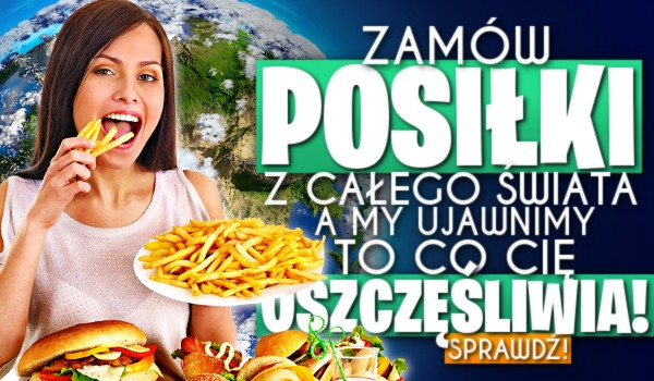 Zamów posiłki z całego świata, a my ujawnimy to co Cię uszczęśliwia!