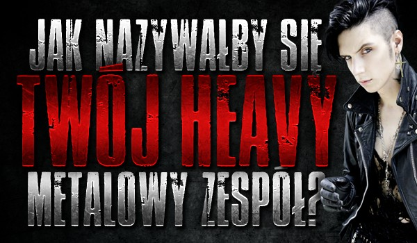 Jak nazywałby się Twój heavy metalowy zespół?