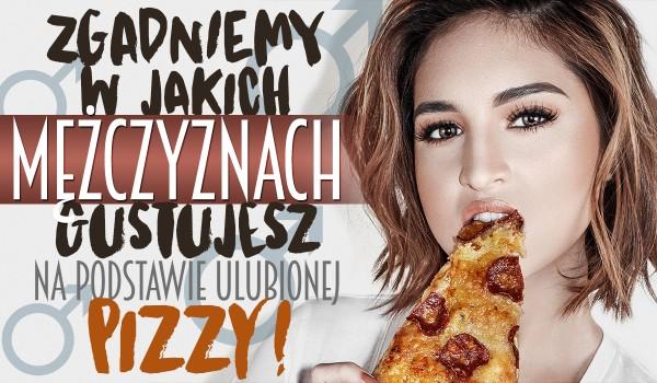 Czy zgadniemy, w jakich mężczyznach gustujesz na podstawie Twojej ulubionej pizzy?