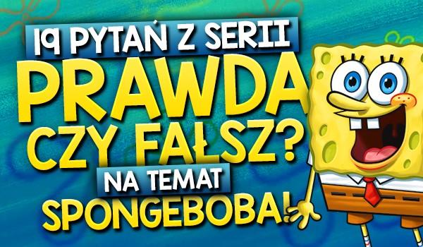 """19 pytań z serii """"Prawda czy fałsz?"""" na temat Spongeboba Kanciastoportego!"""