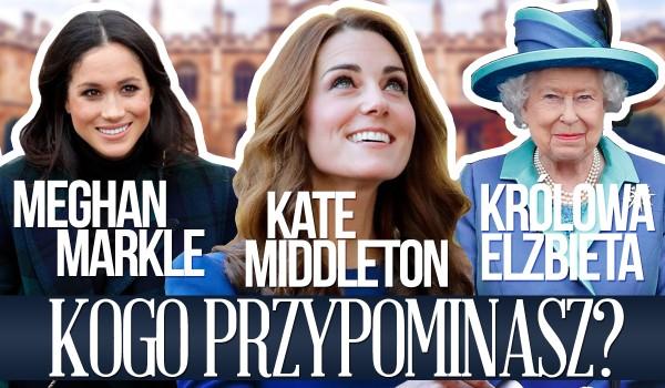 Kate Middleton, Królowa Elżbieta II czy Meghan Markle – kogo przypominasz?