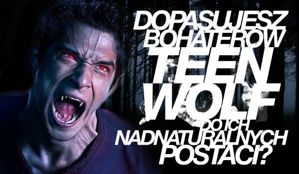 """Czy dopasujesz postacie z serialu ,,Teen Wolf"""" do ich nadnaturalnej postaci w 7 sekund?"""