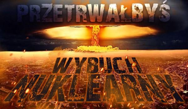 Czy przetrwałbyś wybuch nuklearny?