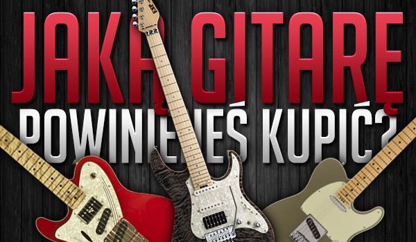 Jaką gitarę powinieneś kupić?