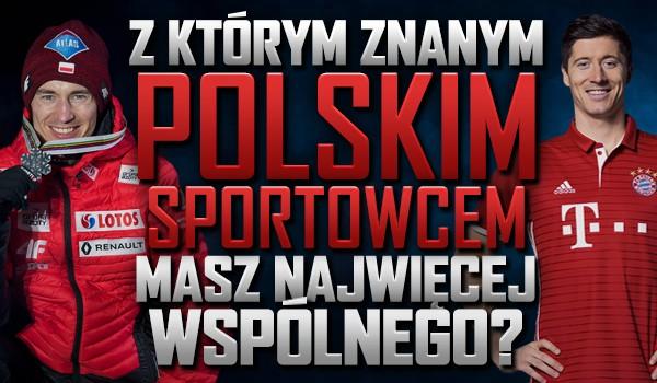Z którym znanym polskim sportowcem masz najwięcej wspólnego?