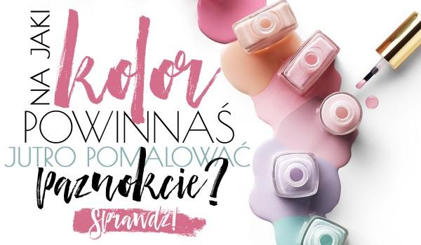 Na jaki kolor powinnaś jutro pomalować paznokcie?