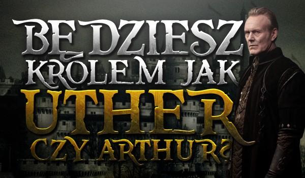 Będziesz królem jak Uther czy Artur?