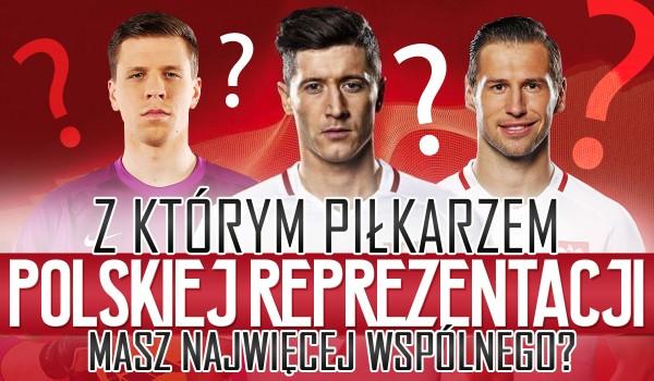 Z którym piłkarzem polskiej reprezentacji masz najwięcej wspólnego?