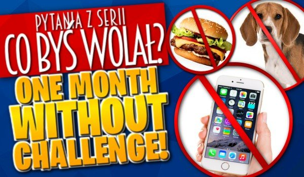 Co byś wolał? – One Month Without Challenge!