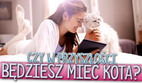 Czy w przyszłości będziesz mieć kota?
