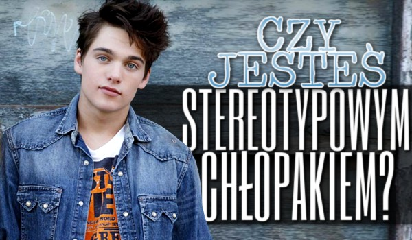 Czy jesteś stereotypowym chłopakiem?