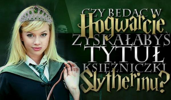 Czy będąc w Hogwarcie zyskałabyś tytuł księżniczki Slytherin'u?