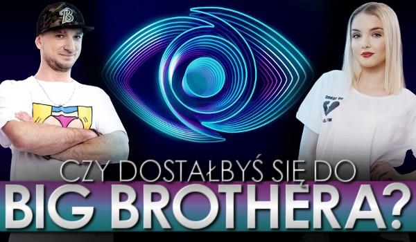 Czy dostałbyś się do Big Brothera?