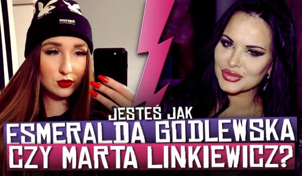 Jesteś jak Esmeralda Godlewska czy Marta Linkiewicz? Sprawdź!