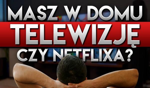 Masz w domu telewizję, czy Netflixa?