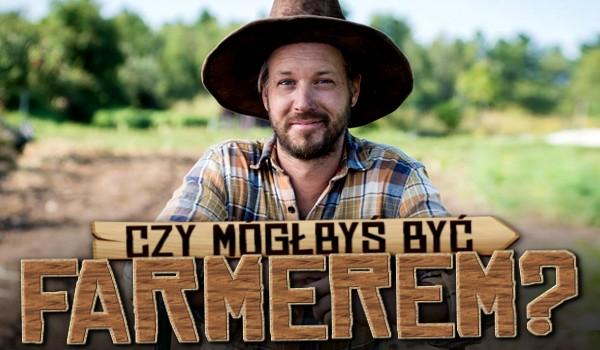 Czy mógłbyś być farmerem?