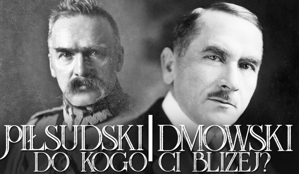Dmowski i Piłsudski – do kogo Ci bliżej?