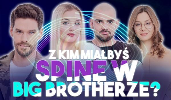 Z kim miałbyś spinę w Big Brotherze?