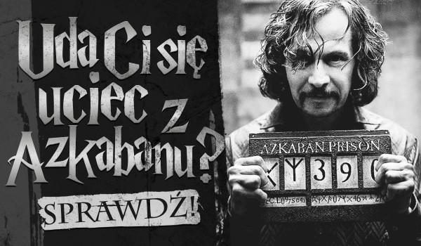 Czy uda Ci się uciec z Azkabanu?