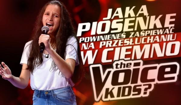 """Jaką piosenkę powinieneś zaśpiewać na """"Przesłuchaniach w ciemno"""" w The Voice Kids?"""