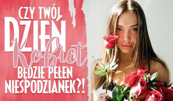 Czy Twój tegoroczny Dzień Kobiet będzie pełen niesamowitych niespodzianek?