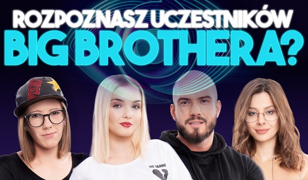 """Rozpoznasz uczestników nowej edycji """"Big Brother""""?"""