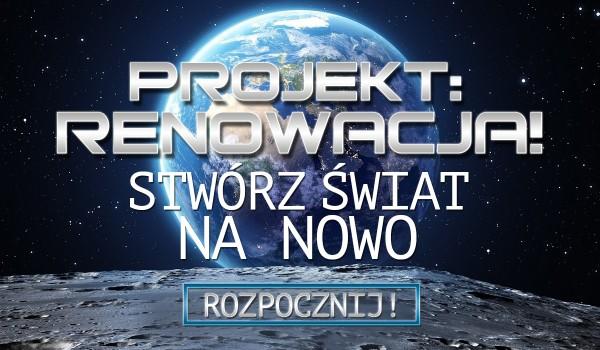 Projekt: renowacja! Stwórz świat na nowo!