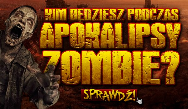 Kim będziesz podczas apokalipsy zombie?