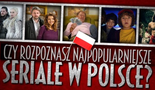 Rozpoznasz najpopularniejsze seriale w Polsce?
