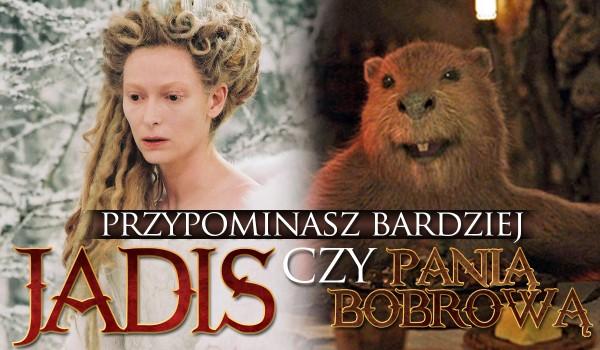 Jesteś bardziej podobna do Pani Bobrowej czy Jadis?