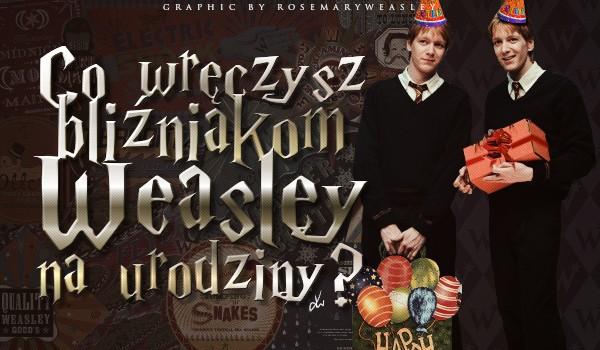 Co wręczysz bliźniakom Weasley na urodziny?