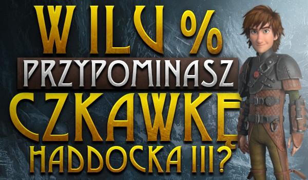 W ilu % przypominasz Czkawkę Haddocka III?