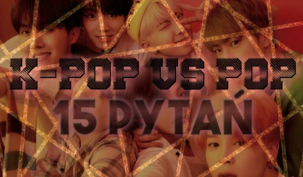 15 pytań z serii k-pop vs. pop!
