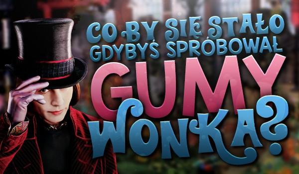 Co by się stało, gdybyś spróbował gumy Wonka?