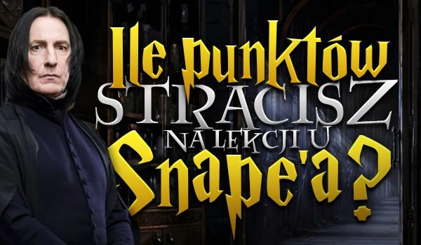 Ile punktów stracisz na lekcji u Snape'a?