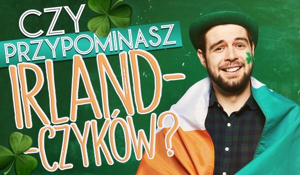 Czy przypominasz Irlandczyków?