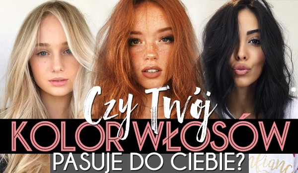 Czy Twój kolor włosów pasuje do Ciebie?