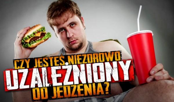 Czy jesteś niezdrowo uzależniony od jedzenia?