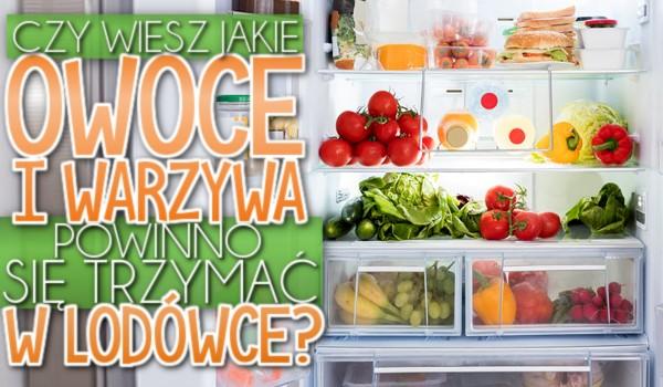 Czy wiesz, jakie warzywa i owoce powinno się trzymać w lodówce?