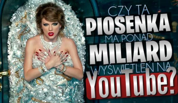 """Czy ta piosenka ma ponad miliard wyświetleń na """"YouTube""""?"""