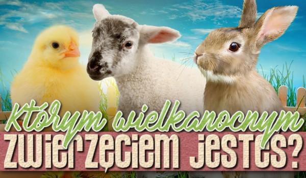 Którym Wielkanocnym zwierzęciem jesteś?