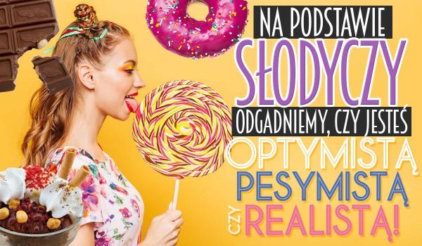 Zgadniemy, czy jesteś optymistą, pesymistą czy realistą, na podstawie wybranych przez Ciebie słodkości!