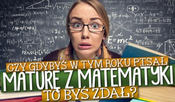 Czy gdybyś w tym roku pisał maturę z matematyki, to byś zdał?